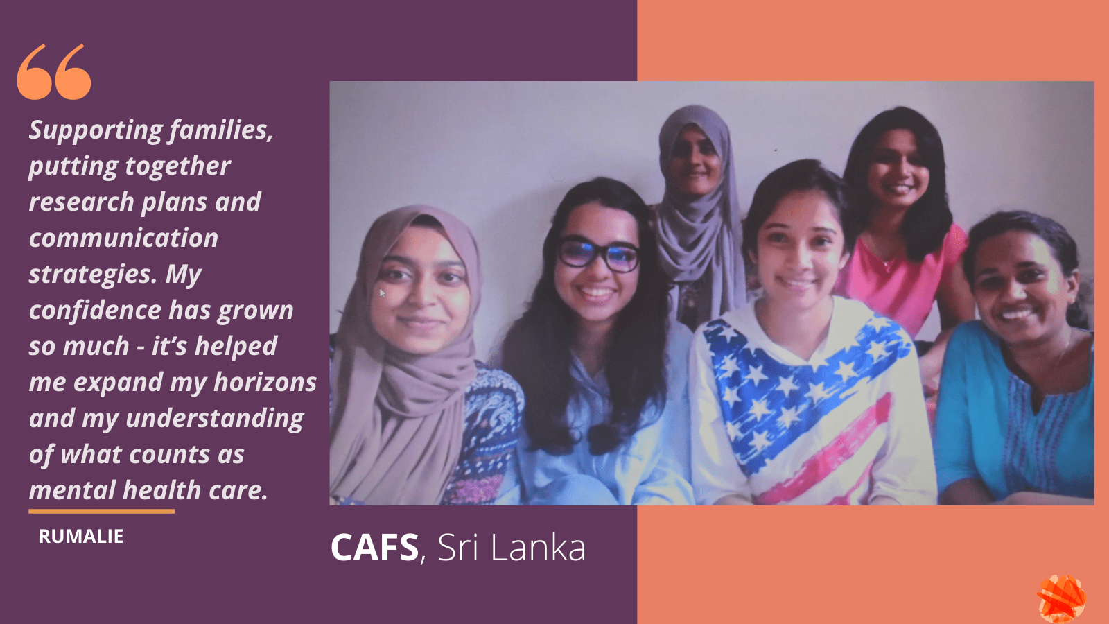 Portrait of the CAFS team: Four young Sri Lankan women are sitting next to each other smiling at the camera wearing colourful t-shirts. Quote reads: Supporting families, putting together research plans and communication strategies. My confidence has grown so much - it's helped me expand my horizons and my understanding of what counts as mental health care.